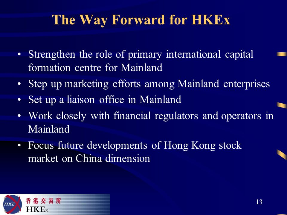 13 The Way Forward for HKEx Strengthen the role of primary international capital formation centre for Mainland Step up marketing efforts among Mainland enterprises Set up a liaison office in Mainland Work closely with financial regulators and operators in Mainland Focus future developments of Hong Kong stock market on China dimension
