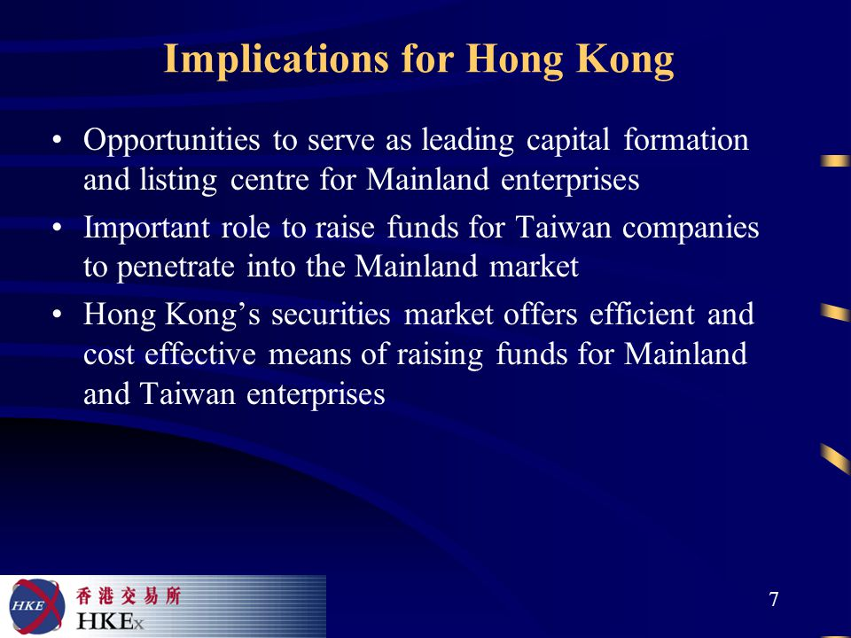 7 Implications for Hong Kong Opportunities to serve as leading capital formation and listing centre for Mainland enterprises Important role to raise funds for Taiwan companies to penetrate into the Mainland market Hong Kong's securities market offers efficient and cost effective means of raising funds for Mainland and Taiwan enterprises