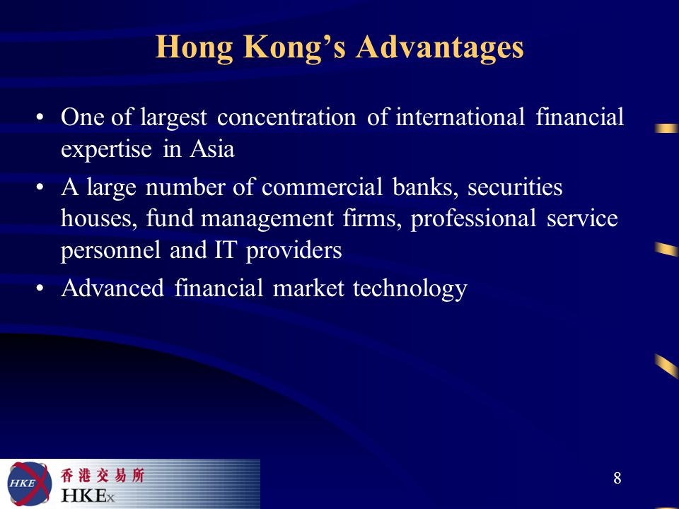8 Hong Kong's Advantages One of largest concentration of international financial expertise in Asia A large number of commercial banks, securities houses, fund management firms, professional service personnel and IT providers Advanced financial market technology