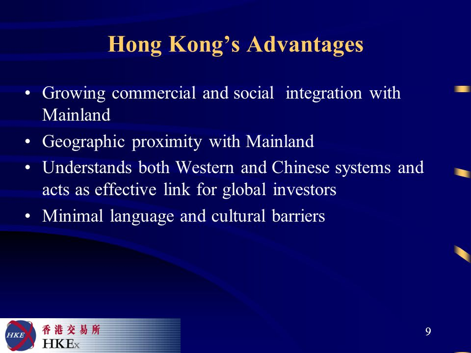 9 Hong Kong's Advantages Growing commercial and social integration with Mainland Geographic proximity with Mainland Understands both Western and Chinese systems and acts as effective link for global investors Minimal language and cultural barriers