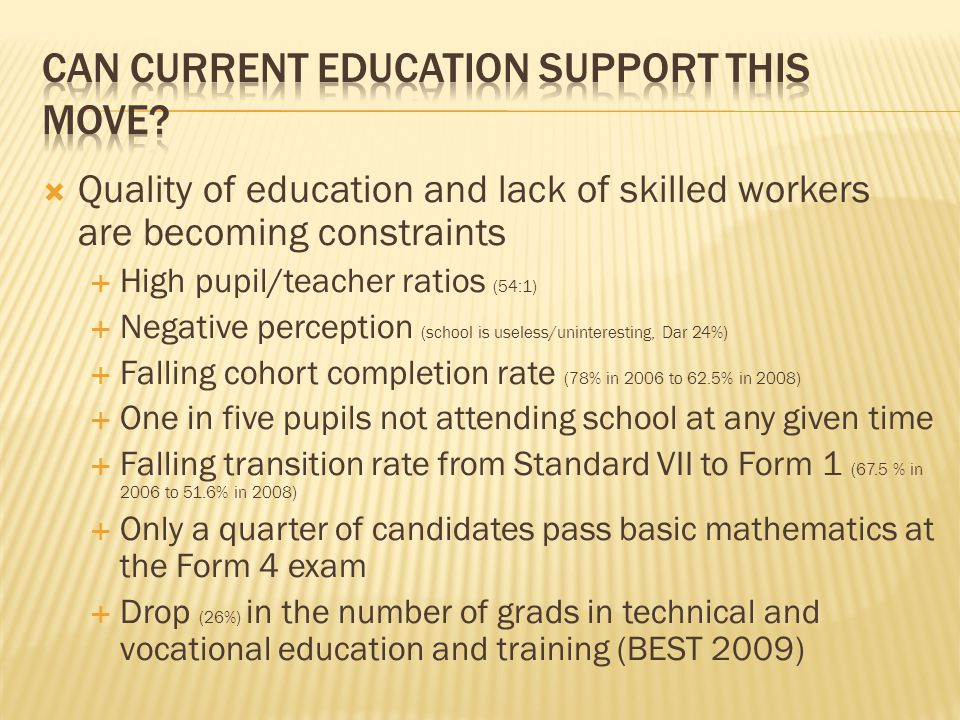  Quality of education and lack of skilled workers are becoming constraints  High pupil/teacher ratios (54:1)  Negative perception (school is useless/uninteresting, Dar 24%)  Falling cohort completion rate (78% in 2006 to 62.5% in 2008)  One in five pupils not attending school at any given time  Falling transition rate from Standard VII to Form 1 (67.5 % in 2006 to 51.6% in 2008)  Only a quarter of candidates pass basic mathematics at the Form 4 exam  Drop (26%) in the number of grads in technical and vocational education and training (BEST 2009)