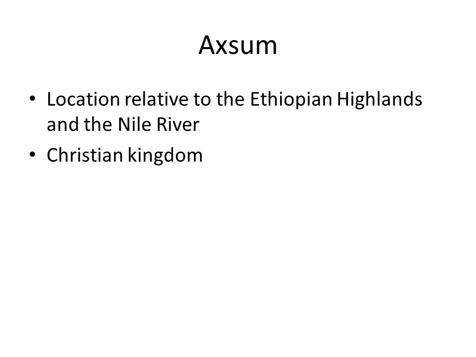 Axsum Location relative to the Ethiopian Highlands and the Nile River Christian kingdom