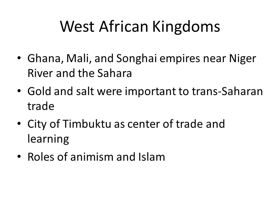 West African Kingdoms Ghana, Mali, and Songhai empires near Niger River and the Sahara Gold and salt were important to trans-Saharan trade City of Timbuktu as center of trade and learning Roles of animism and Islam