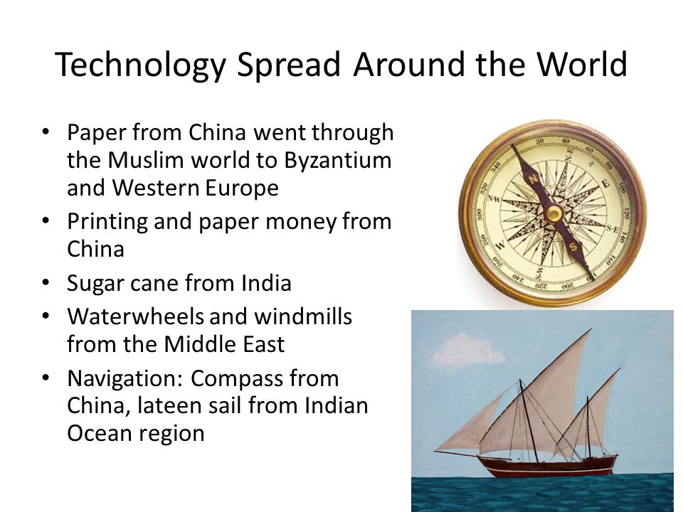 Technology Spread Around the World Paper from China went through the Muslim world to Byzantium and Western Europe Printing and paper money from China Sugar cane from India Waterwheels and windmills from the Middle East Navigation: Compass from China, lateen sail from Indian Ocean region