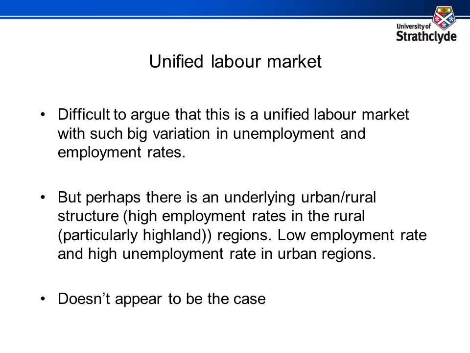 Unified labour market Difficult to argue that this is a unified labour market with such big variation in unemployment and employment rates.