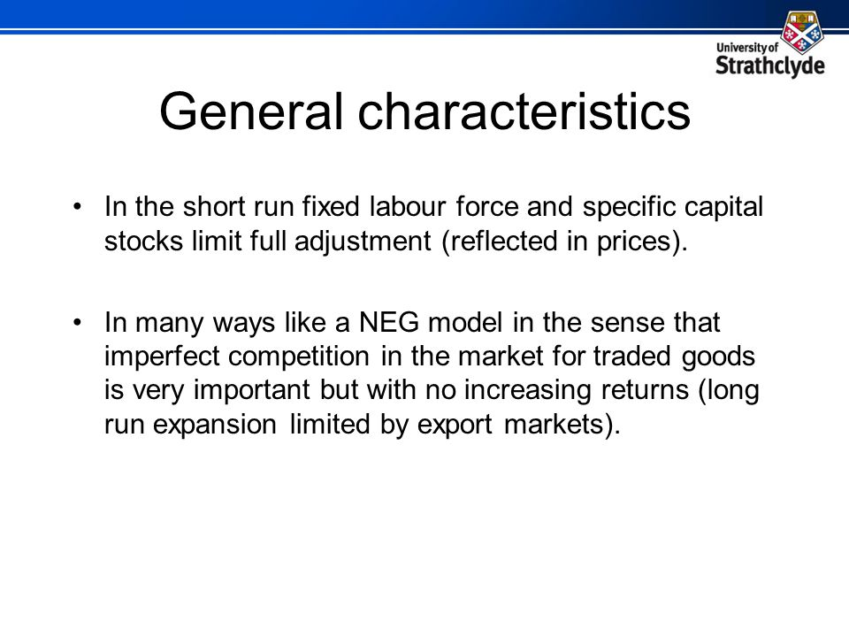 General characteristics In the short run fixed labour force and specific capital stocks limit full adjustment (reflected in prices).