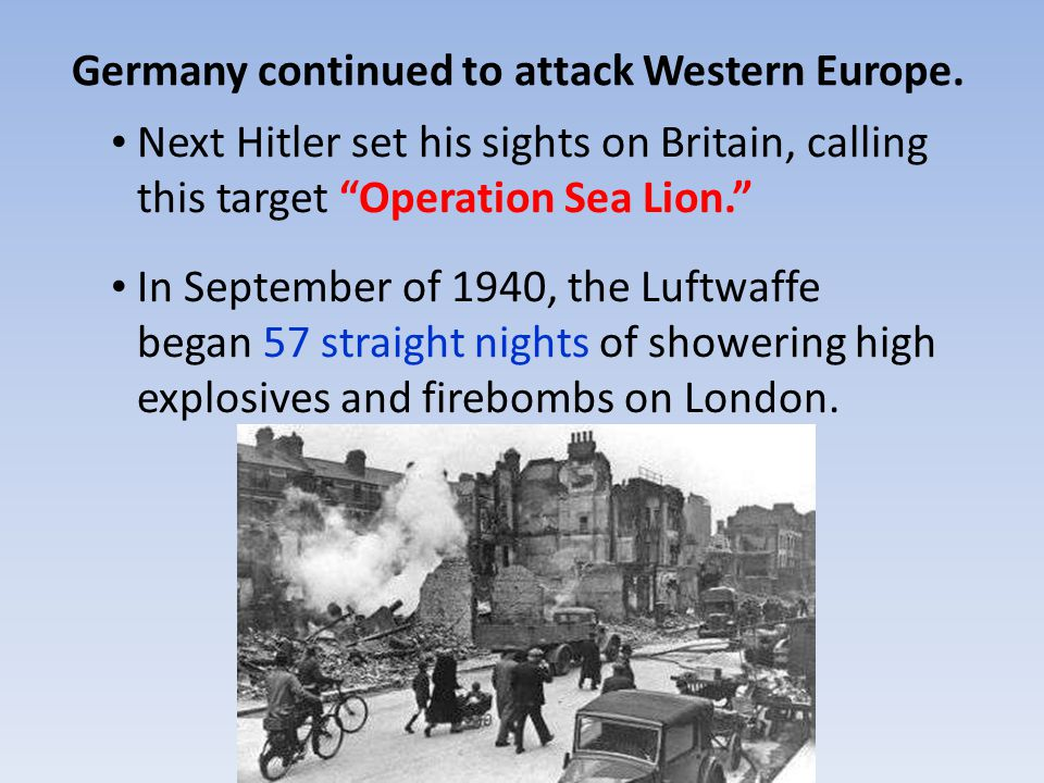 Next Hitler set his sights on Britain, calling this target Operation Sea Lion. In September of 1940, the Luftwaffe began 57 straight nights of showering high explosives and firebombs on London.