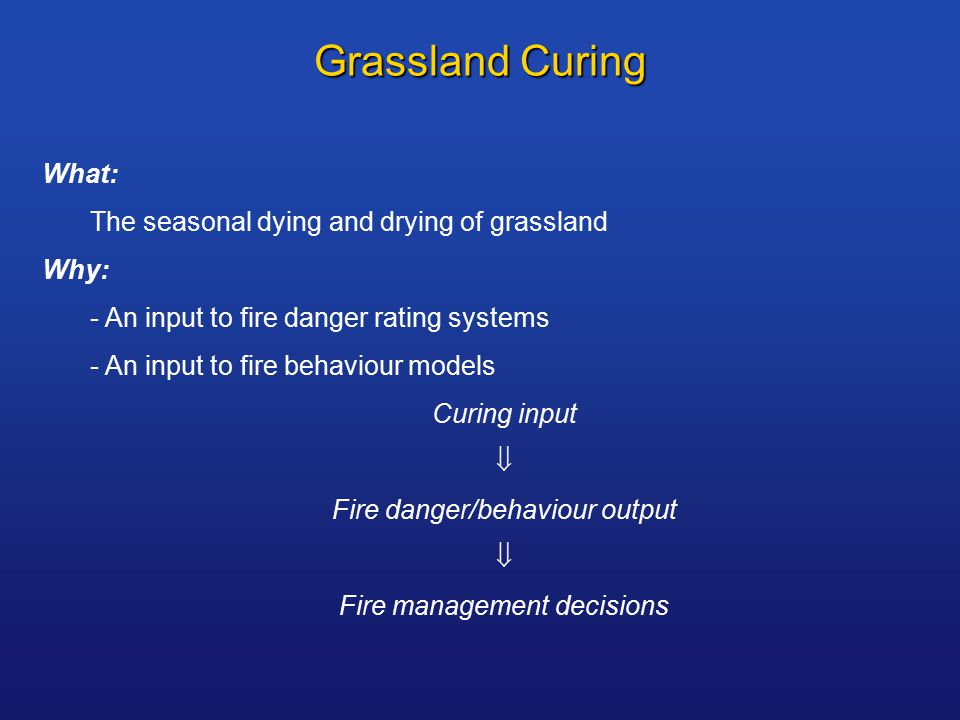 Grassland Curing What: The seasonal dying and drying of grassland Why: - An input to fire danger rating systems - An input to fire behaviour models Curing input  Fire danger/behaviour output  Fire management decisions