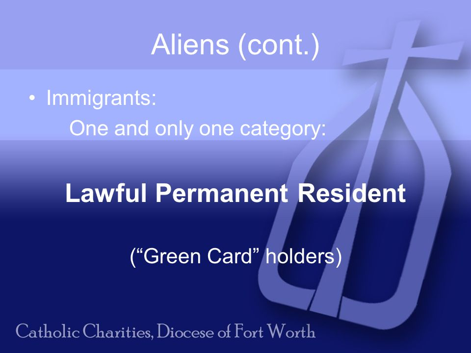 Aliens (cont.) Immigrants: One and only one category: Lawful Permanent Resident ( Green Card holders)