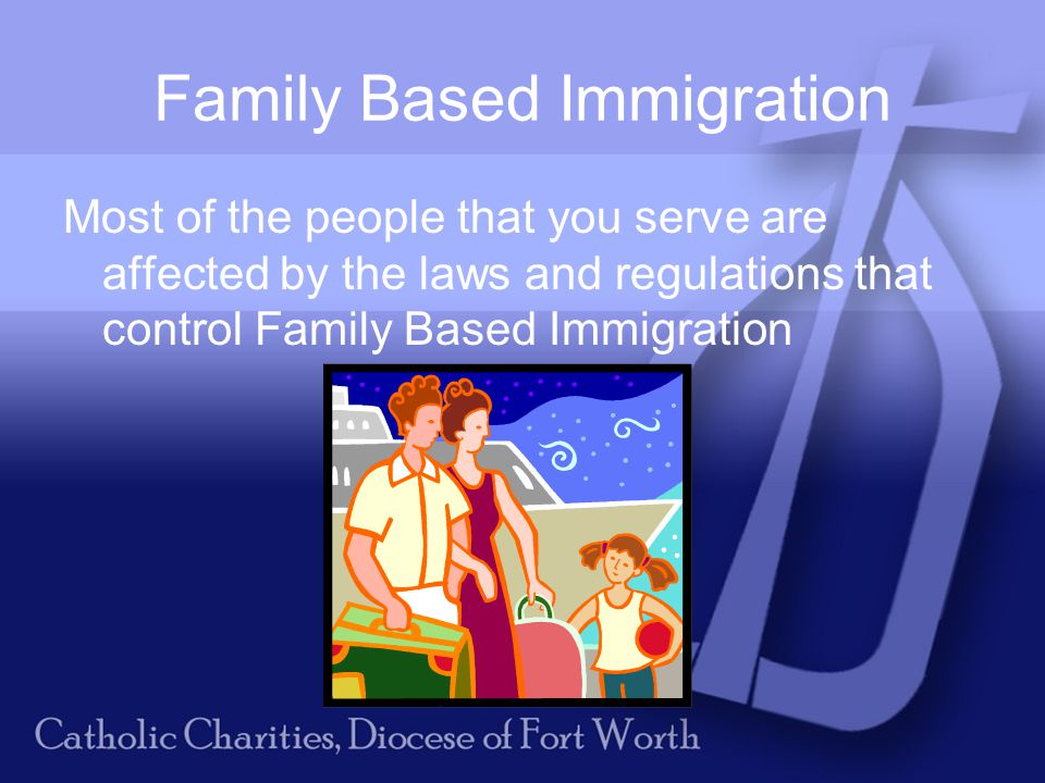 Family Based Immigration Most of the people that you serve are affected by the laws and regulations that control Family Based Immigration