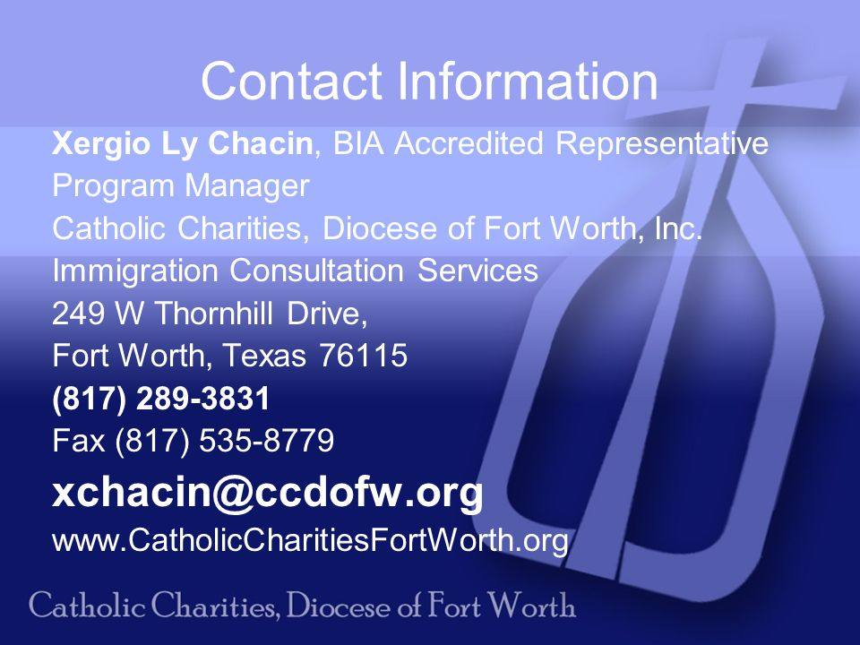 Contact Information Xergio Ly Chacin, BIA Accredited Representative Program Manager Catholic Charities, Diocese of Fort Worth, Inc.