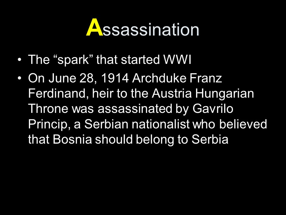 A ssassination The spark that started WWI On June 28, 1914 Archduke Franz Ferdinand, heir to the Austria Hungarian Throne was assassinated by Gavrilo Princip, a Serbian nationalist who believed that Bosnia should belong to Serbia