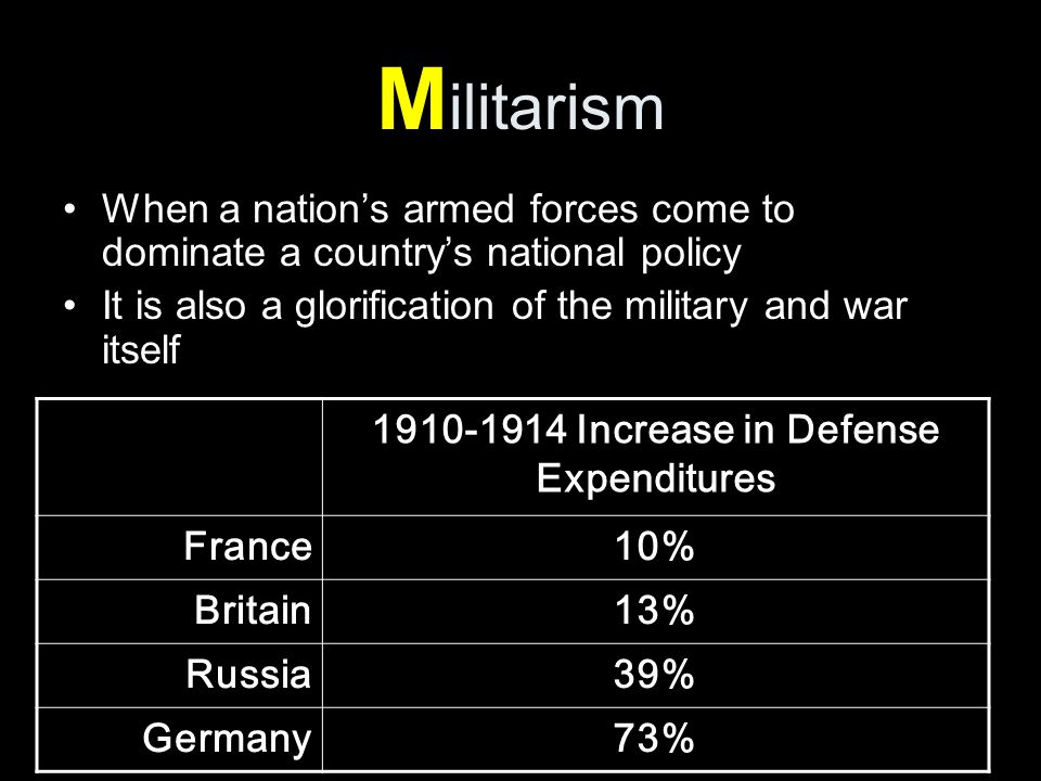 M ilitarism When a nation's armed forces come to dominate a country's national policy It is also a glorification of the military and war itself Increase in Defense Expenditures France10% Britain13% Russia39% Germany73%