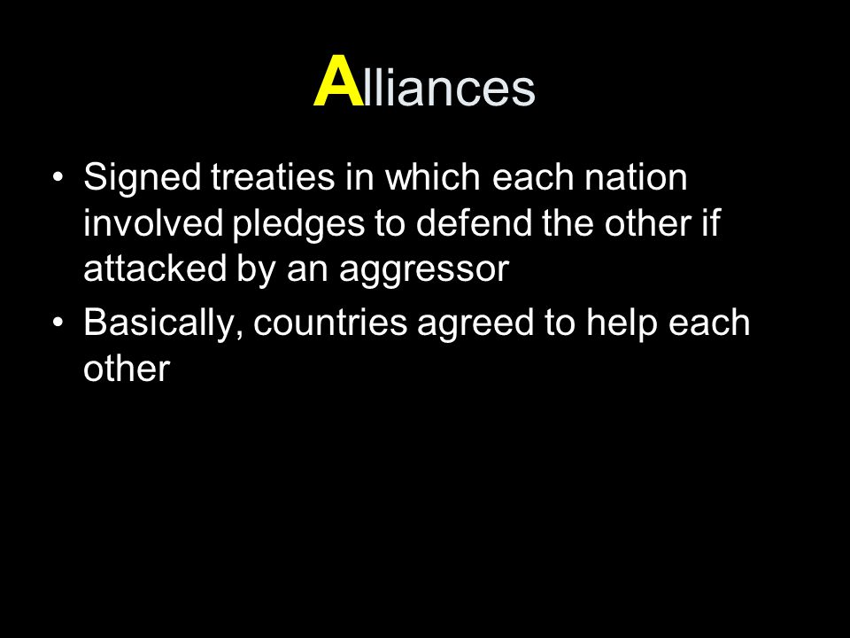A lliances Signed treaties in which each nation involved pledges to defend the other if attacked by an aggressor Basically, countries agreed to help each other