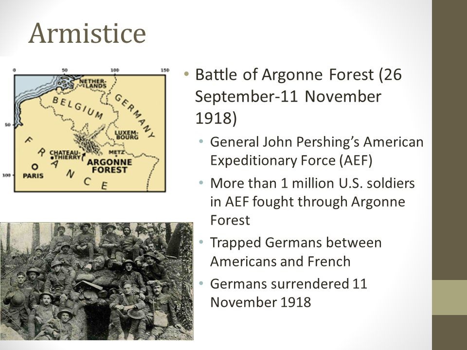 Armistice Battle of Argonne Forest (26 September-11 November 1918) General John Pershing's American Expeditionary Force (AEF) More than 1 million U.S.