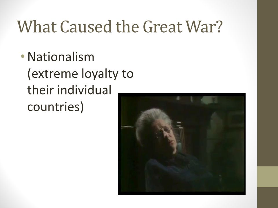 What Caused the Great War Nationalism (extreme loyalty to their individual countries)