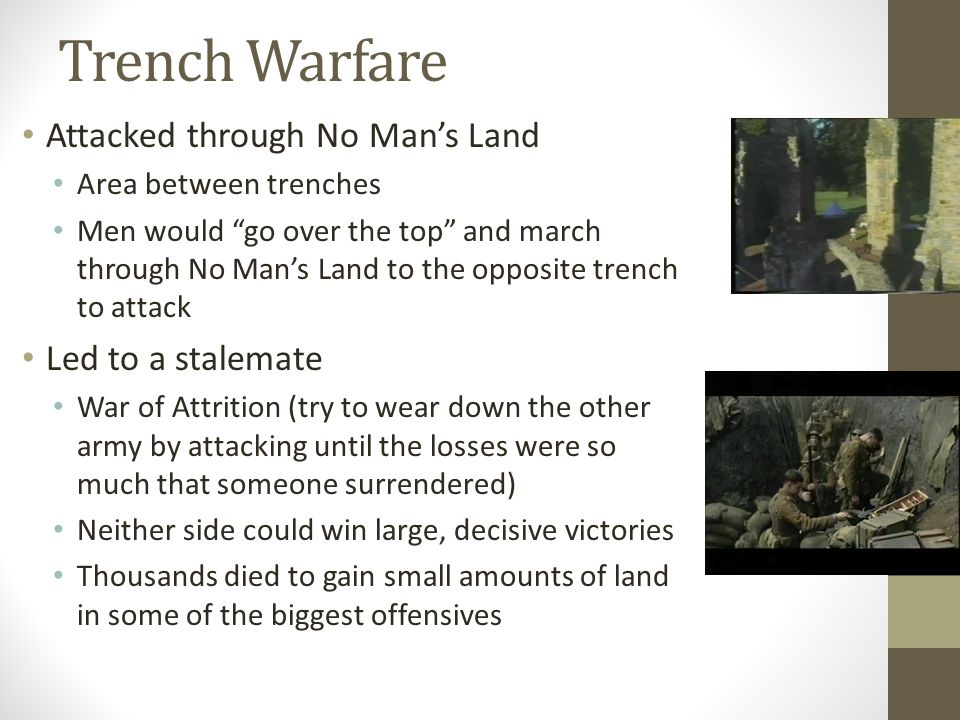 Trench Warfare Attacked through No Man's Land Area between trenches Men would go over the top and march through No Man's Land to the opposite trench to attack Led to a stalemate War of Attrition (try to wear down the other army by attacking until the losses were so much that someone surrendered) Neither side could win large, decisive victories Thousands died to gain small amounts of land in some of the biggest offensives
