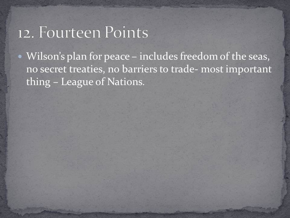 Wilson's plan for peace – includes freedom of the seas, no secret treaties, no barriers to trade- most important thing – League of Nations.