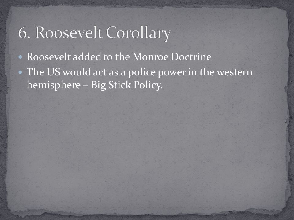 Roosevelt added to the Monroe Doctrine The US would act as a police power in the western hemisphere – Big Stick Policy.