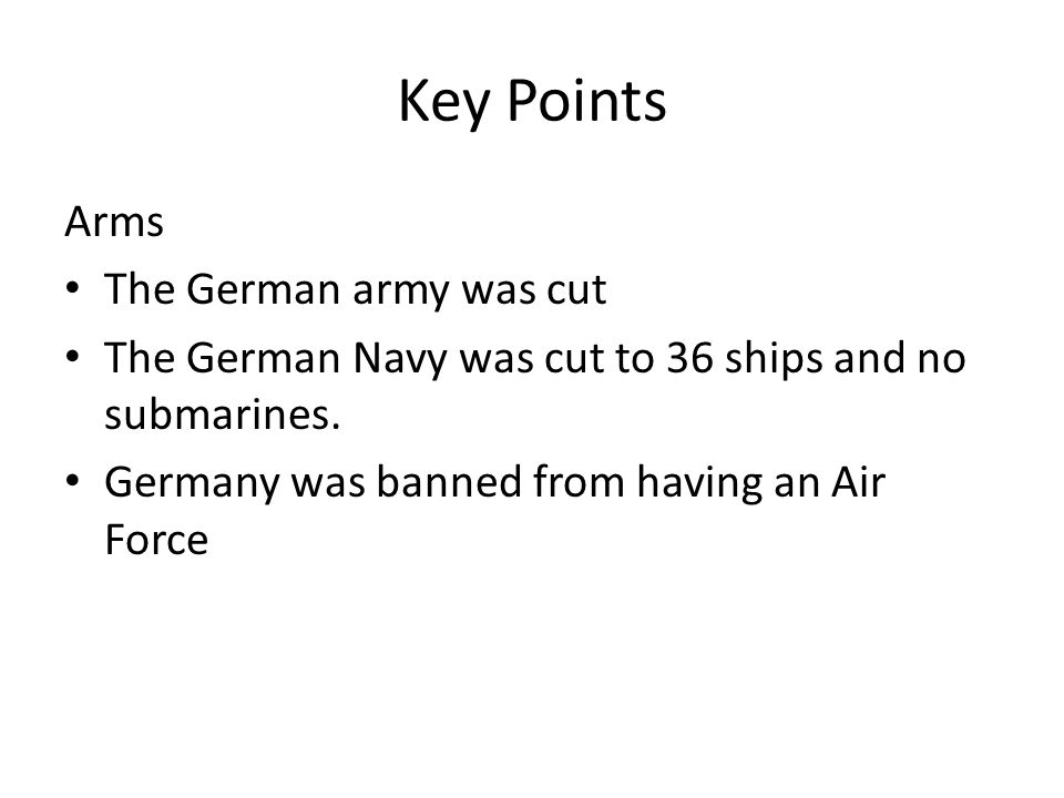 Key Points Arms The German army was cut The German Navy was cut to 36 ships and no submarines.