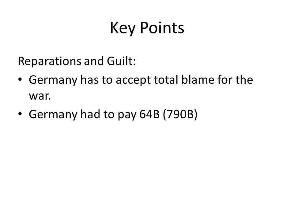 Key Points Reparations and Guilt: Germany has to accept total blame for the war.