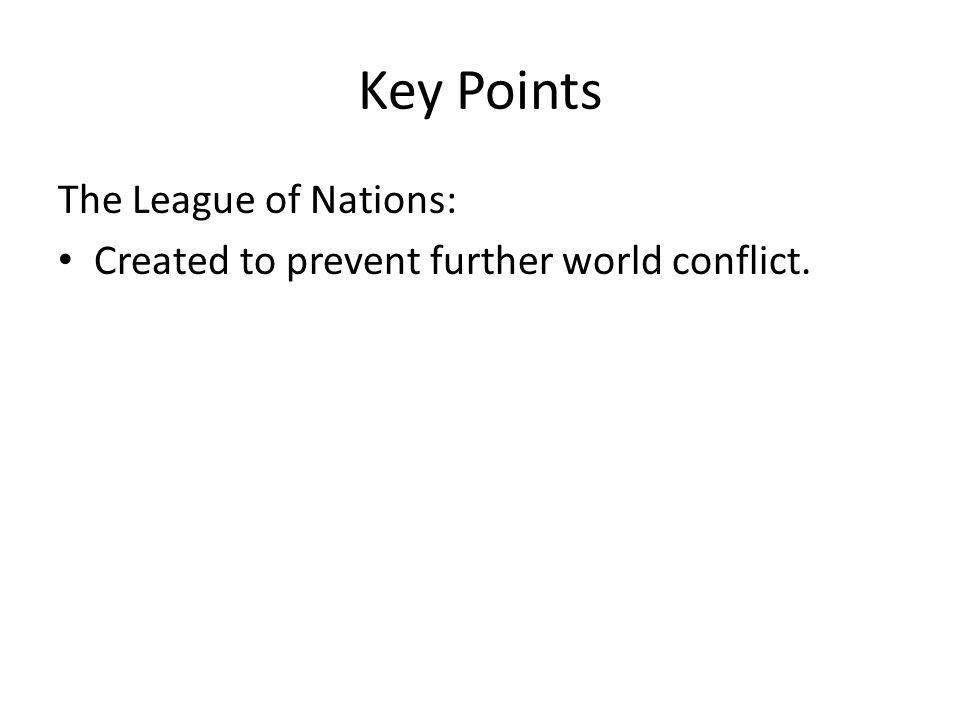 Key Points The League of Nations: Created to prevent further world conflict.