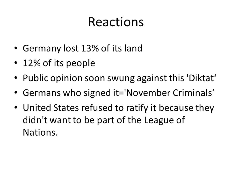 Reactions Germany lost 13% of its land 12% of its people Public opinion soon swung against this Diktat' Germans who signed it= November Criminals' United States refused to ratify it because they didn t want to be part of the League of Nations.