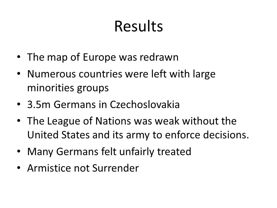 Results The map of Europe was redrawn Numerous countries were left with large minorities groups 3.5m Germans in Czechoslovakia The League of Nations was weak without the United States and its army to enforce decisions.
