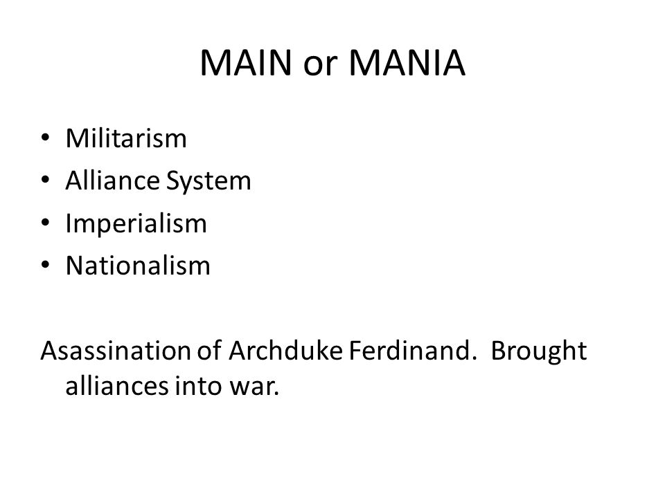 MAIN or MANIA Militarism Alliance System Imperialism Nationalism Asassination of Archduke Ferdinand.