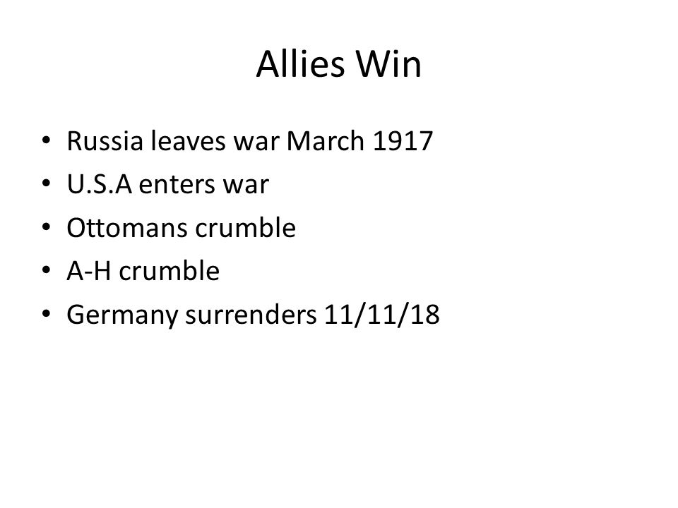 Allies Win Russia leaves war March 1917 U.S.A enters war Ottomans crumble A-H crumble Germany surrenders 11/11/18