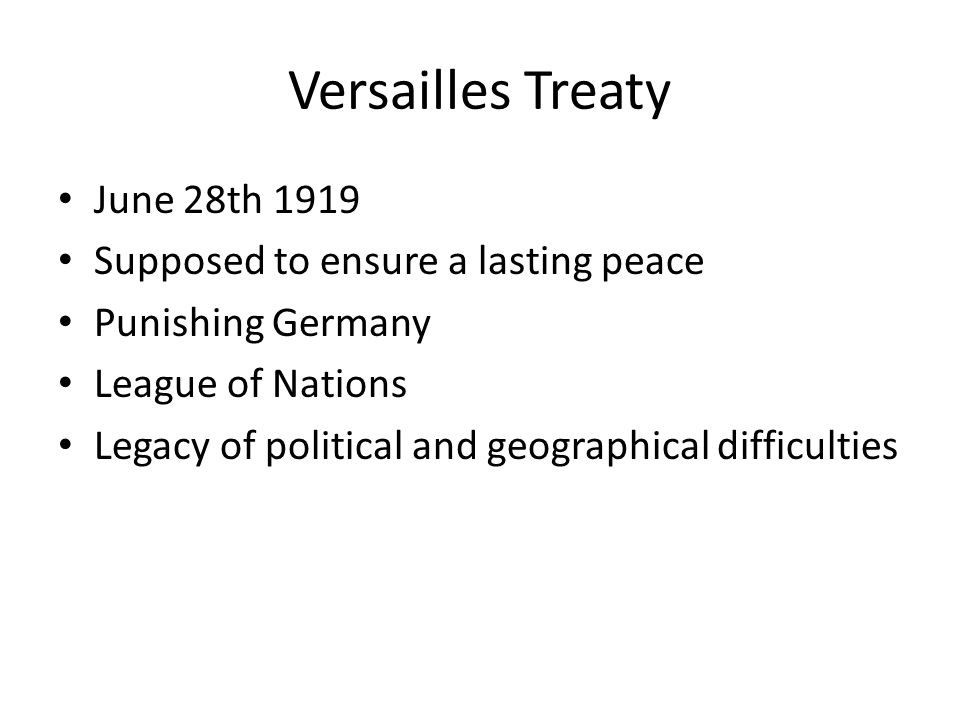 June 28th 1919 Supposed to ensure a lasting peace Punishing Germany League of Nations Legacy of political and geographical difficulties