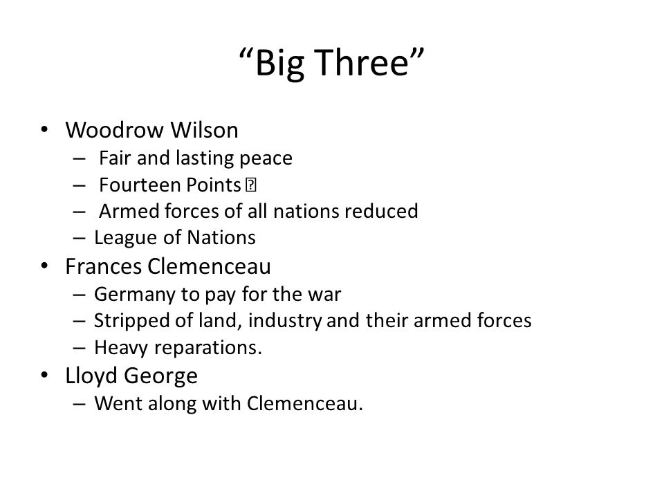 Big Three Woodrow Wilson – Fair and lasting peace – Fourteen Points – – Armed forces of all nations reduced – League of Nations Frances Clemenceau – Germany to pay for the war – Stripped of land, industry and their armed forces – Heavy reparations.