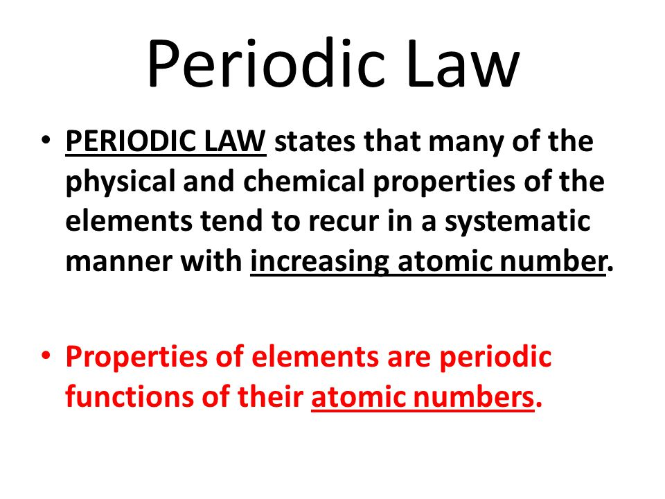 Periodic Law PERIODIC LAW states that many of the physical and chemical properties of the elements tend to recur in a systematic manner with increasing atomic number.