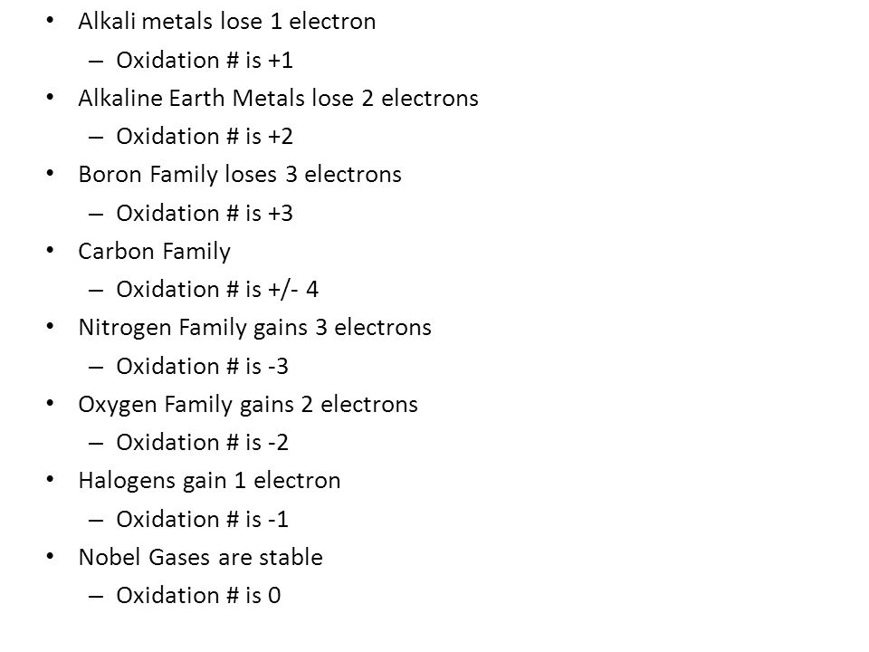 Alkali metals lose 1 electron – Oxidation # is +1 Alkaline Earth Metals lose 2 electrons – Oxidation # is +2 Boron Family loses 3 electrons – Oxidation # is +3 Carbon Family – Oxidation # is +/- 4 Nitrogen Family gains 3 electrons – Oxidation # is -3 Oxygen Family gains 2 electrons – Oxidation # is -2 Halogens gain 1 electron – Oxidation # is -1 Nobel Gases are stable – Oxidation # is 0