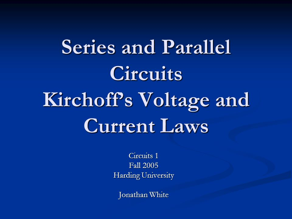 Series and Parallel Circuits Kirchoff's Voltage and Current Laws Circuits 1 Fall 2005 Harding University Jonathan White