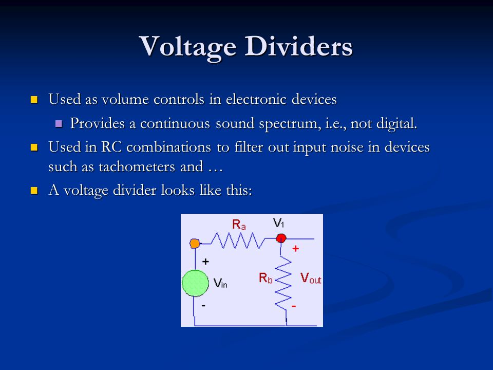 Voltage Dividers Used as volume controls in electronic devices Used as volume controls in electronic devices Provides a continuous sound spectrum, i.e., not digital.