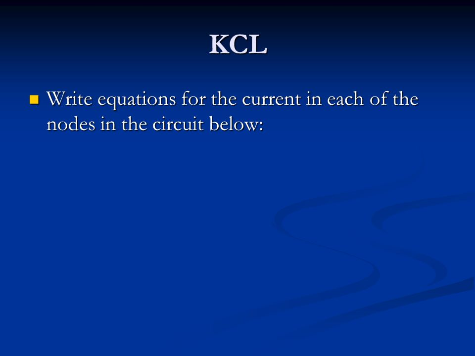 KCL Write equations for the current in each of the nodes in the circuit below: Write equations for the current in each of the nodes in the circuit below: