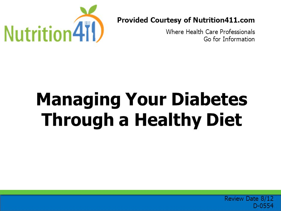 Provided Courtesy of Nutrition411.com Where Health Care Professionals Go for Information Managing Your Diabetes Through a Healthy Diet Review Date 8/12 D-0554