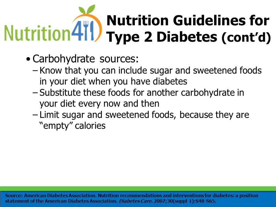 Carbohydrate sources: –Know that you can include sugar and sweetened foods in your diet when you have diabetes –Substitute these foods for another carbohydrate in your diet every now and then –Limit sugar and sweetened foods, because they are empty calories Nutrition Guidelines for Type 2 Diabetes (cont'd) Source: American Diabetes Association.