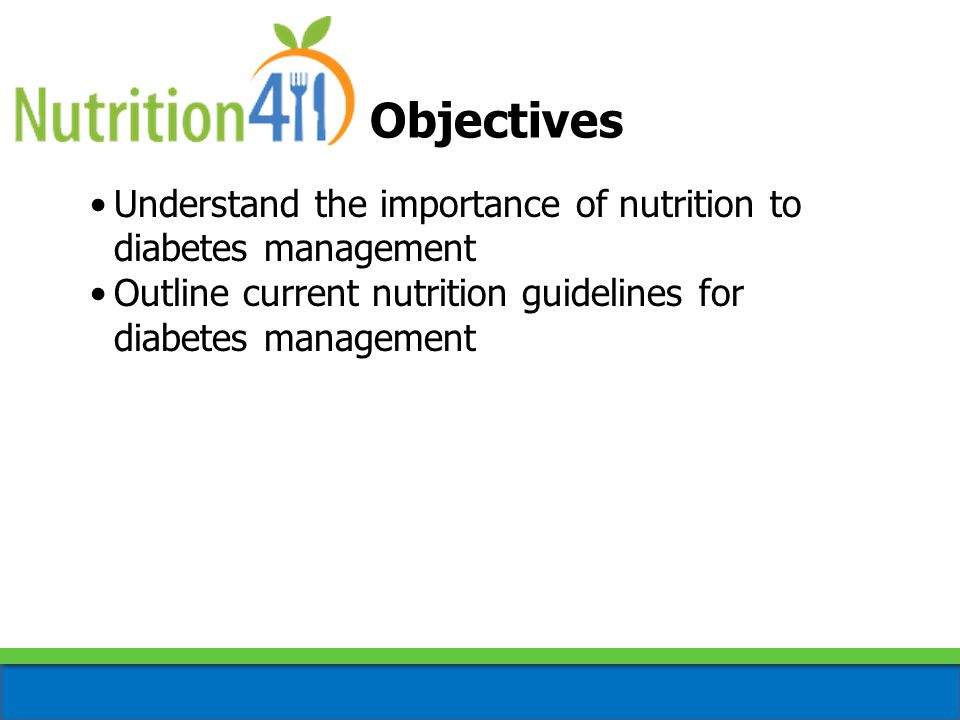 Objectives Understand the importance of nutrition to diabetes management Outline current nutrition guidelines for diabetes management