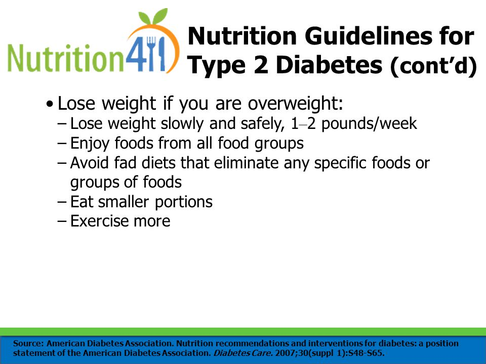 Nutrition Guidelines for Type 2 Diabetes (cont'd) Lose weight if you are overweight: –Lose weight slowly and safely, 1 – 2 pounds/week –Enjoy foods from all food groups –Avoid fad diets that eliminate any specific foods or groups of foods –Eat smaller portions –Exercise more Source: American Diabetes Association.
