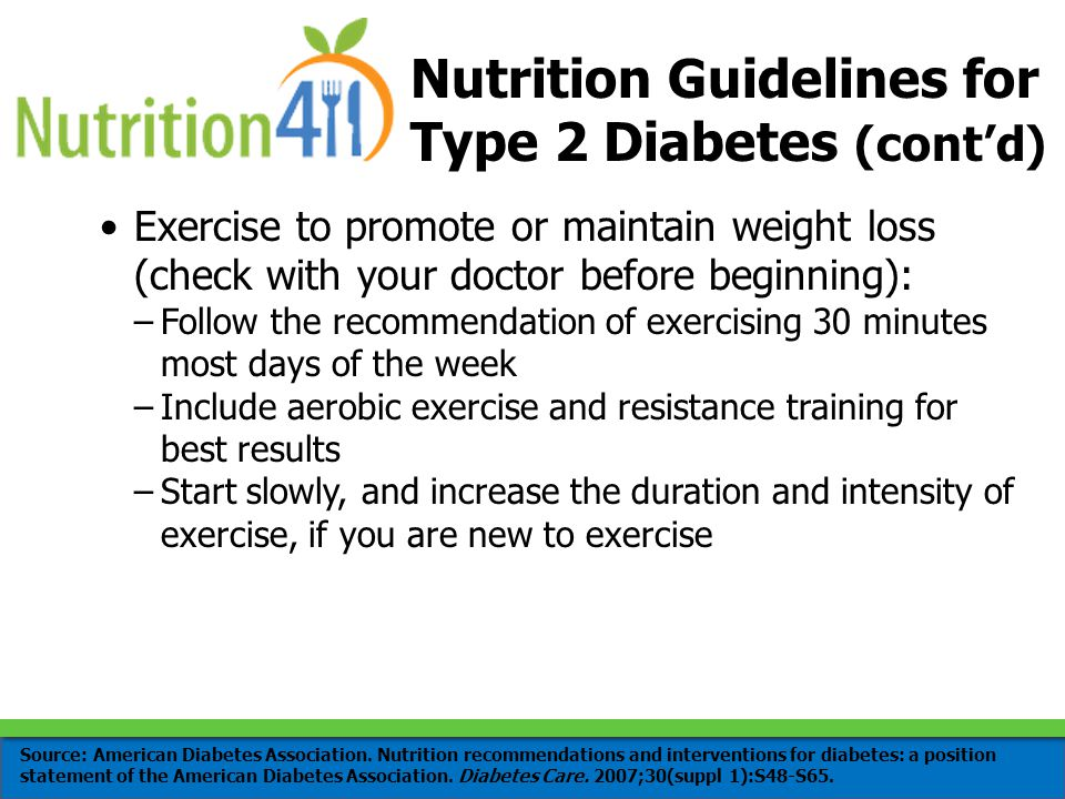 Nutrition Guidelines for Type 2 Diabetes (cont'd) Exercise to promote or maintain weight loss (check with your doctor before beginning): –Follow the recommendation of exercising 30 minutes most days of the week –Include aerobic exercise and resistance training for best results –Start slowly, and increase the duration and intensity of exercise, if you are new to exercise Source: American Diabetes Association.