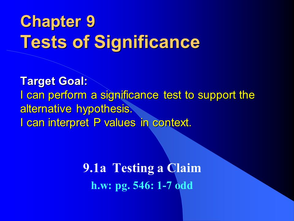 Chapter 9 Tests of Significance Target Goal: I can perform a significance test to support the alternative hypothesis.
