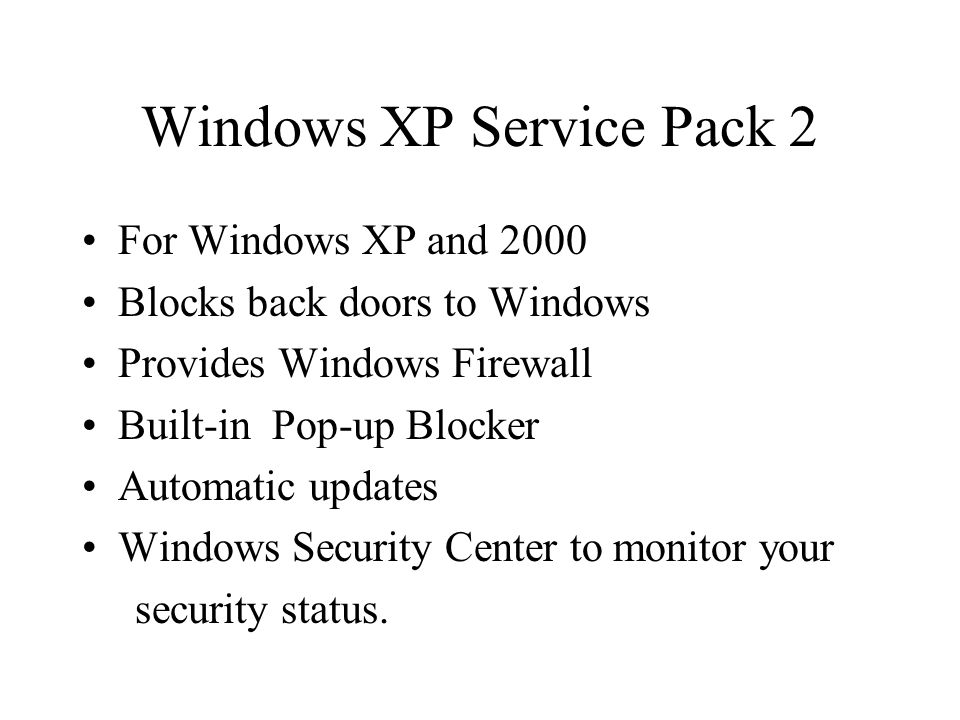 Windows XP Service Pack 2 For Windows XP and 2000 Blocks back doors to Windows Provides Windows Firewall Built-in Pop-up Blocker Automatic updates Windows Security Center to monitor your security status.