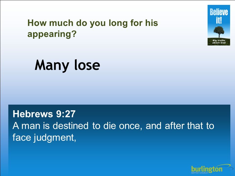 Hebrews 9:27 A man is destined to die once, and after that to face judgment, How much do you long for his appearing.