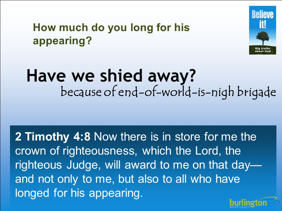 2 Timothy 4:8 Now there is in store for me the crown of righteousness, which the Lord, the righteous Judge, will award to me on that day— and not only to me, but also to all who have longed for his appearing.