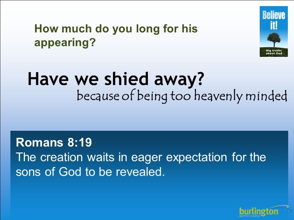 Romans 8:19 The creation waits in eager expectation for the sons of God to be revealed.