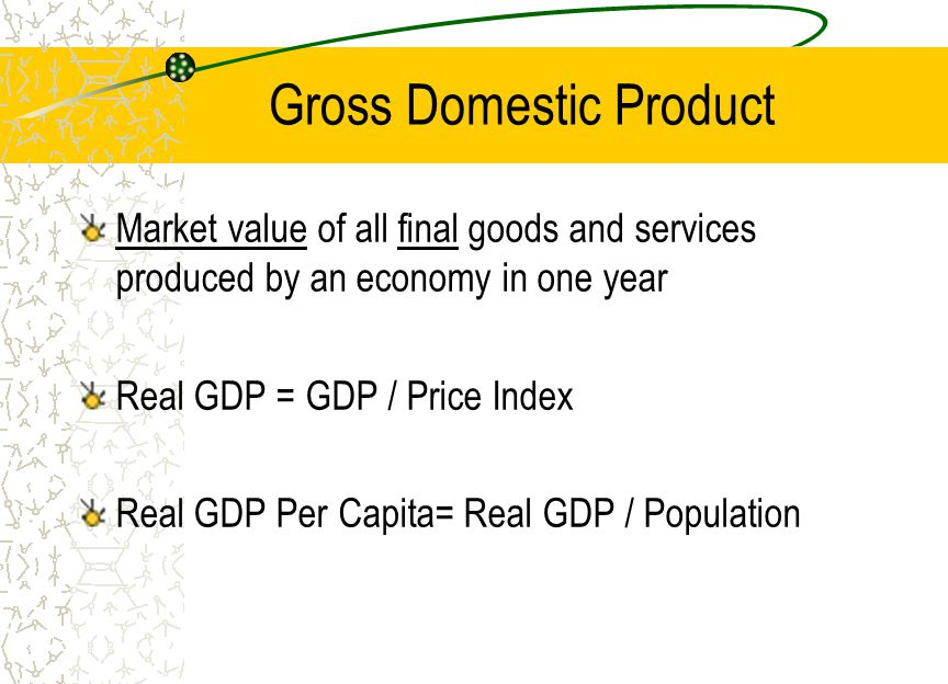 Gross Domestic Product Market value of all final goods and services produced by an economy in one year Real GDP = GDP / Price Index Real GDP Per Capita= Real GDP / Population