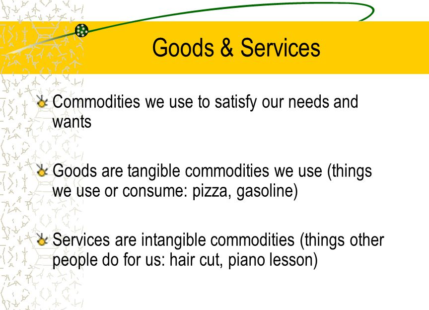 Goods & Services Commodities we use to satisfy our needs and wants Goods are tangible commodities we use (things we use or consume: pizza, gasoline) Services are intangible commodities (things other people do for us: hair cut, piano lesson)