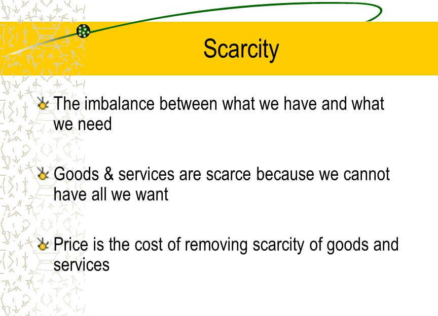 Scarcity The imbalance between what we have and what we need Goods & services are scarce because we cannot have all we want Price is the cost of removing scarcity of goods and services